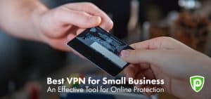 Best VPN for Small Business – Get an Effective Tool for Your Online Business
