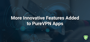 More Innovative Features Added to PureVPN Apps
