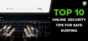 Top 10 Online Security Tips For Safe Surfing