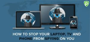 How to Stop Your Laptop, TV and Phone from Spying On You?