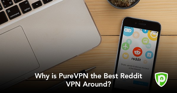 Why is PureVPN the Best VPN for Reddit in 2019? - PureVPN Blog