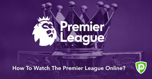How To Watch Premier League Live Online PureVPN Blog