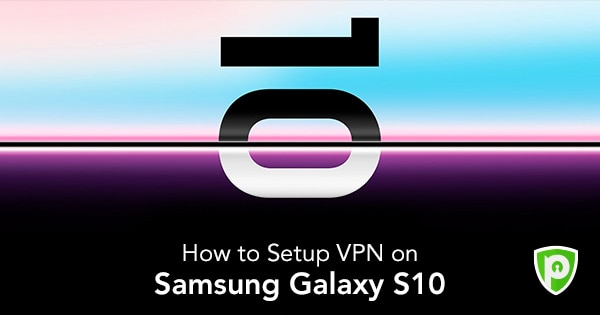 Samsung S10 VPN – Gear up the S10e and S10+ Phone with a VPN
