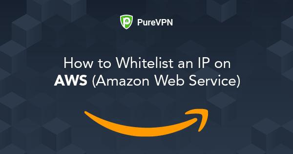 How to Whitelist an IP on AWS? - PureVPN Blog