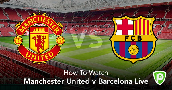 How To Watch Manchester United Vs Barcelona Live Purevpn