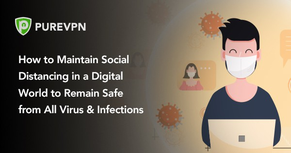 How to Maintain Social Distancing in a Digital World to Remain Safe from All Virus & Infections