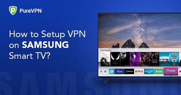 How to Setup VPN on Samsung Smart TV? - PureVPN Blog