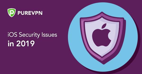 iOS Security Issues in 2019 - PureVPN Blog